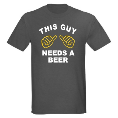 T-Shirt This guy needs a beer